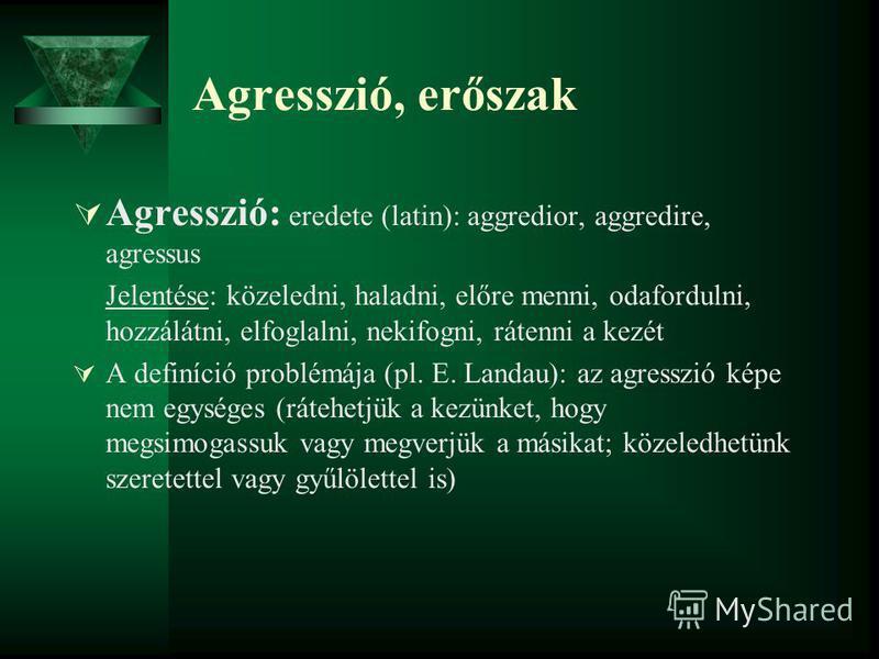 Agresszió, erőszak Agresszió: eredete (latin): aggredior, aggredire, agressus Jelentése: közeledni, haladni, előre menni, odafordulni, hozzálátni, elfoglalni, nekifogni, rátenni a kezét A definíció problémája (pl. E. Landau): az agresszió képe nem eg