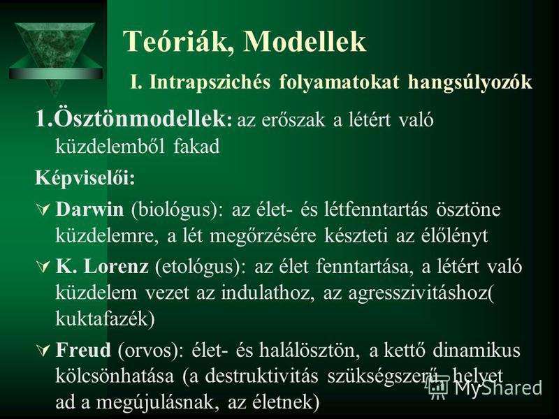 Teóriák, Modellek I. Intrapszichés folyamatokat hangsúlyozók 1.Ösztönmodellek : az erőszak a létért való küzdelemből fakad Képviselői: Darwin (biológus): az élet- és létfenntartás ösztöne küzdelemre, a lét megőrzésére készteti az élőlényt K. Lorenz (