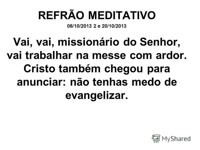 REFRÃO MEDITATIVO 06/10/2013 2 e 20/10/2013 Vai, vai, missionário do Senhor, vai trabalhar na messe com ardor. Cristo também chegou para anunciar: não tenhas medo de evangelizar.