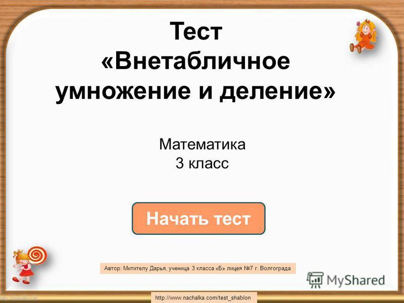 Начать тест Тест «Внетабличное умножение и деление» h t t p : / / w w w. n a c h a l k a. c o m / t e s t _ s h a b l o n Математика 3 класс Автор: Митителу Дарья, ученица 3 класса «Б» лицея 7 г. Волгограда