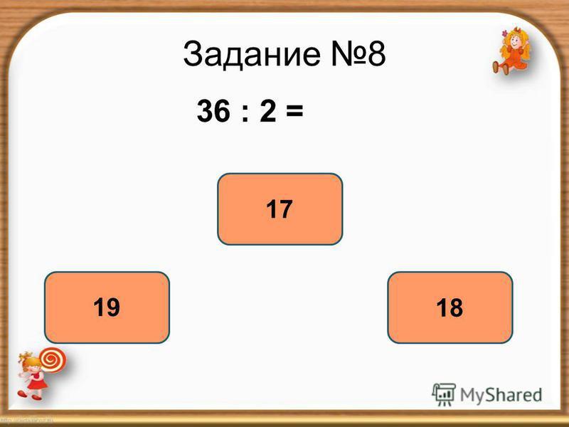 Задание 8 36 : 2 = 18 19 17