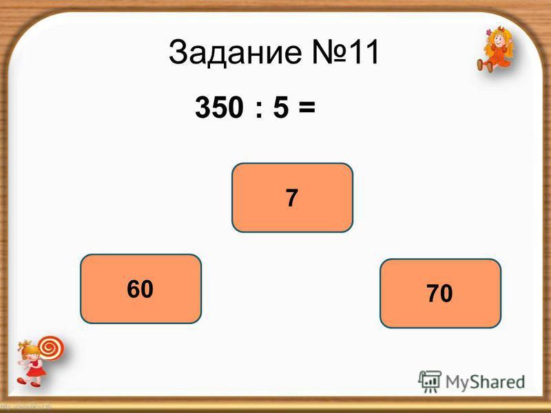Задание 11 350 : 5 = 70 7 60
