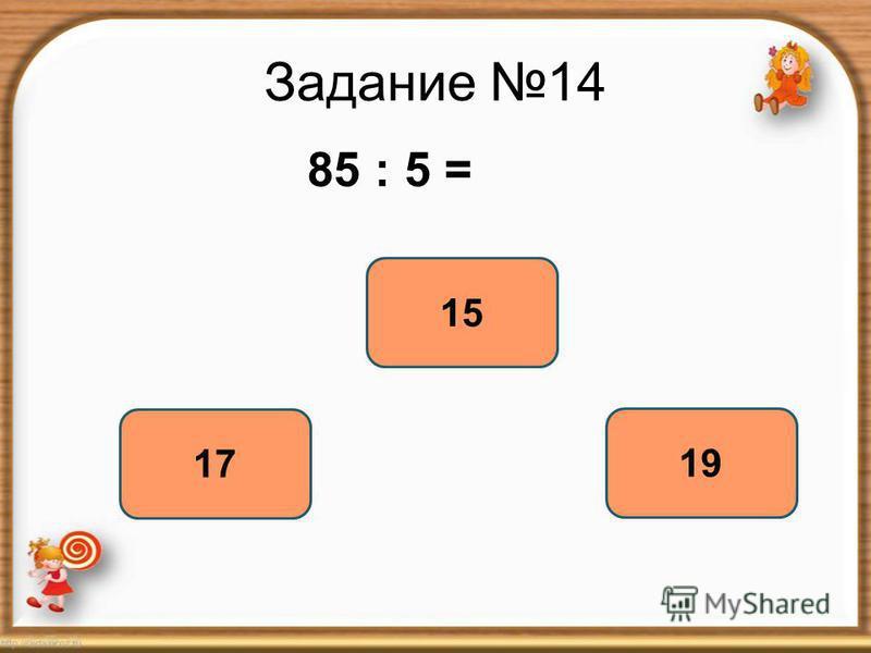 Задание 14 85 : 5 = 17 15 19