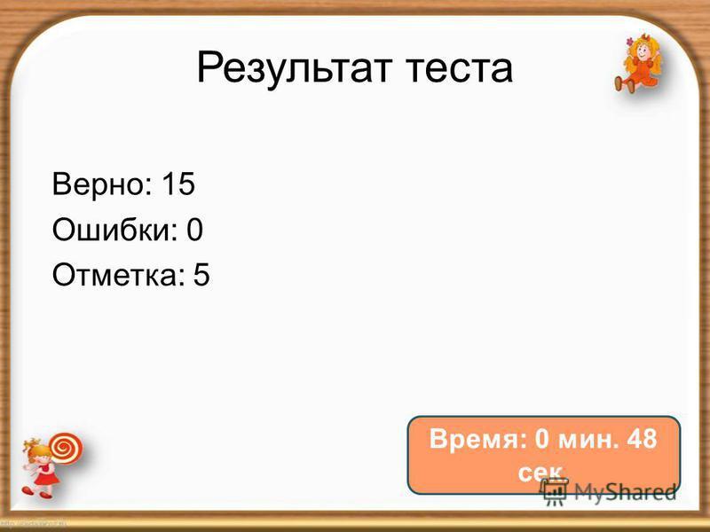 Результат теста Верно: 15 Ошибки: 0 Отметка: 5 Время: 0 мин. 48 сек.
