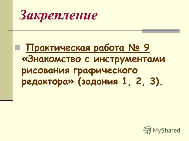 Закрепление Практическая работа 9 «Знакомство с инструментами рисования графического редактора» (задания 1, 2, 3).