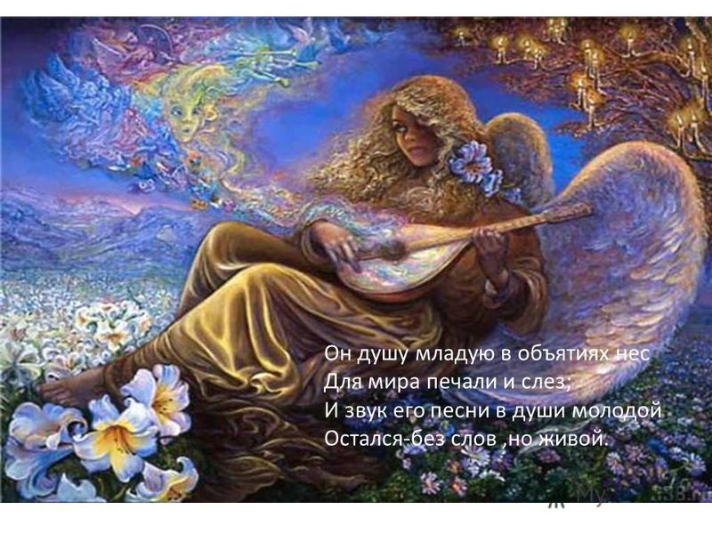 Он душу младую в объятиях нес Для мира печали и слез; И звук его песни в души молодой Остался-без слов,но живой.