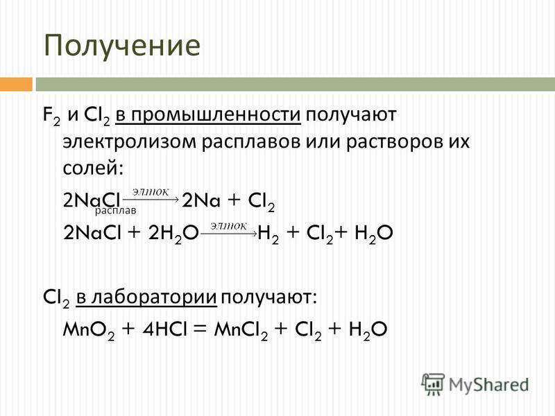 Получение F 2 и Cl 2 в промышленности получают электролизом расплавов или растворов их солей : 2NaCl 2Na + Cl 2 2NaCl + 2H 2 O H 2 + Cl 2 + H 2 O Cl 2 в лаборатории получают : MnO 2 + 4HCl = MnCl 2 + Cl 2 + H 2 O расплав