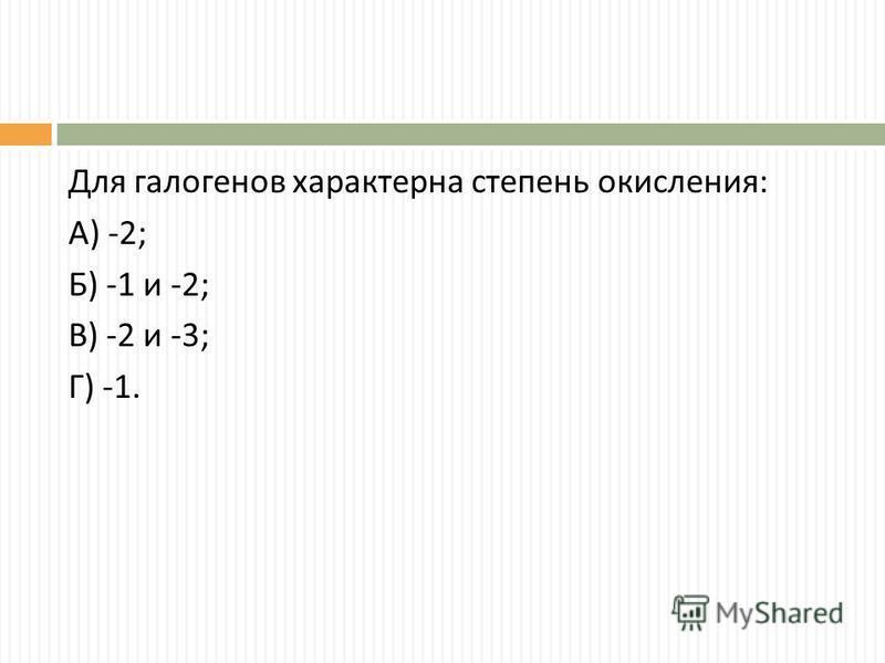 Для галогенов характерна степень окисления : А ) -2; Б ) -1 и -2; В ) -2 и -3; Г ) -1.