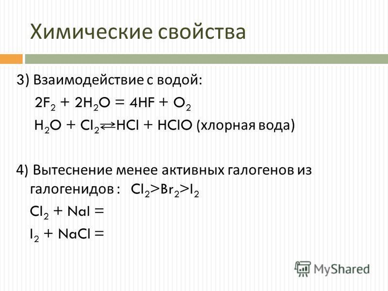 Химические свойства 3) Взаимодействие с водой : 2F 2 + 2H 2 O = 4HF + O 2 H 2 O + Cl 2 HCl + HClO ( хлорная вода ) 4) Вытеснение менее активных галогенов из галогенидов : Cl 2 >Br 2 >I 2 Cl 2 + NaI = I 2 + NaCl =