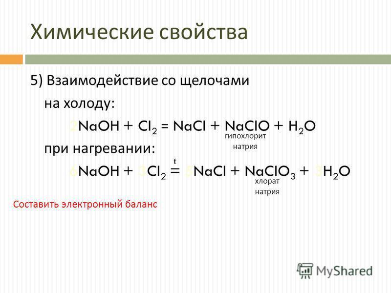 Химические свойства 5) Взаимодействие со щелочами на холоду : 2NaOH + Cl 2 = NaCl + NaClO + H 2 O при нагревании : 6NaOH + 3Cl 2 = 5NaCl + NaClO 3 + 3H 2 O гипохлорит натрия хлорат натрия t Составить электронный баланс