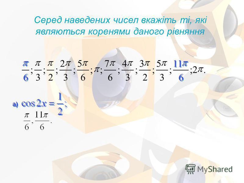 Серед наведених чисел вкажіть ті, які являються коренями даного рівняння а).2; 6 6 11 ; 3 5 ; 2 3 ; 3 4 ; 6 7 ;; 6 5 ; 3 2 ; 2 ; 3 ; 6 6