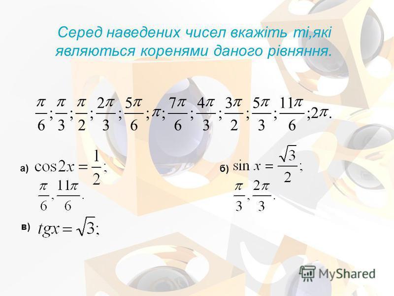 Серед наведених чисел вкажіть ті,які являються коренями даного рівняння. а) б) в).2; 6 11 ; 3 5 ; 2 3 ; 3 4 ; 6 7 ;; 6 5 ; 3 2 ; 2 ; 3 ; 6