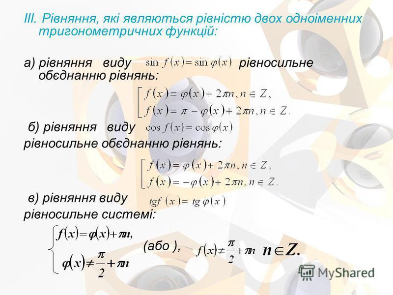 III. Рівняння, які являються рівністю двох одноіменних тригонометричних функцій: а) рівняння виду рівносильне обєднанню рівнянь: б) рівняння виду рівносильне обєднанню рівнянь: в) рівняння виду рівносильне системі: (або ),