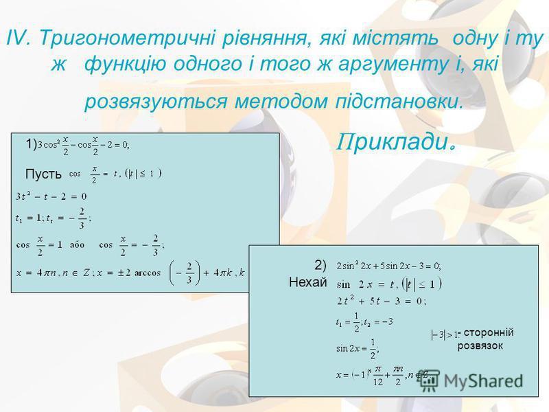 IV. Тригонометричні рівняння, які містять одну і ту ж функцію одного і того ж аргументу і, які розвязуються методом підстановки. 1) Пусть Приклади. Нехай 2) - сторонній розвязок