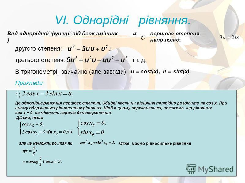 VI. Однорідні рівняння. Вид однорідної функції від двох змінних u і першого степеня, наприклад: другого степеня: третього степеня:і т. д. В тригонометрії звичайно (але завжди) Приклади. 1) Це однорідне рівняння першого степеня. Обидві частини рівнянн