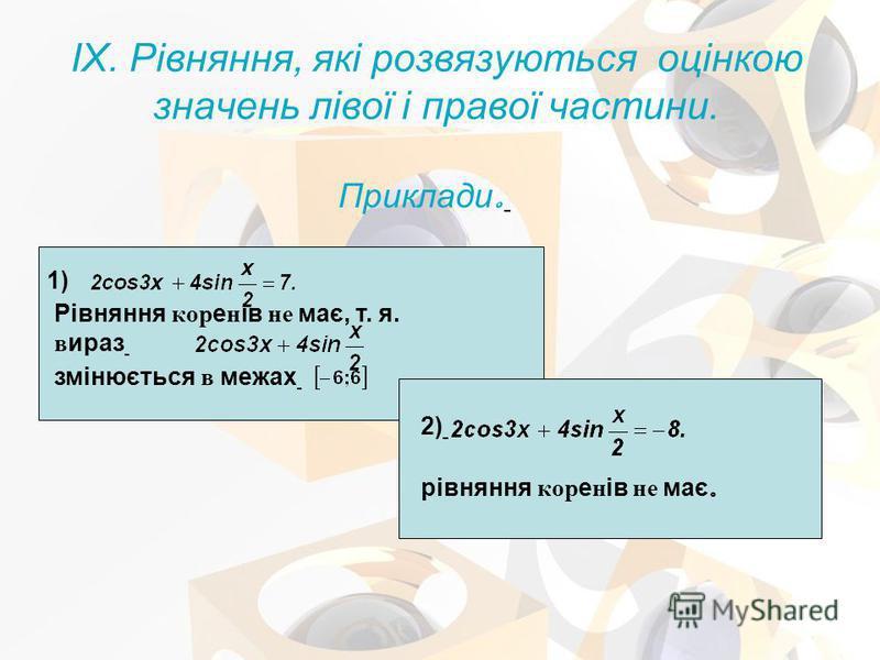 IX. Рівняння, які розвязуються оцінкою значень лівої і правої частини. Приклади. 1) Рівняння коренів не має, т. я. вираз змінюється в межах рівняння коренів не має. 2)