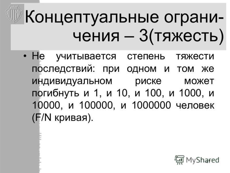 47 Концептуальные ограничения – 3(тяжесть) Не учитывается степень тяжести последствий: при одном и том же индивидуальном риске может погибнуть и 1, и 10, и 100, и 1000, и 10000, и 100000, и 1000000 человек (F/N кривая).