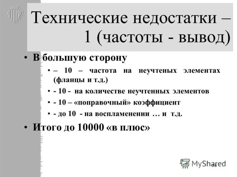 56 Технические недостатки – 1 (частоты - вывод) В большую сторону – 10 – частота на неучтеных элементах (фланцы и т.д.) - 10 - на количестве неучтенных элементов - 10 – «поправочный» коэффициент - до 10 - на воспламенении … и т.д. Итого до 10000 «в п