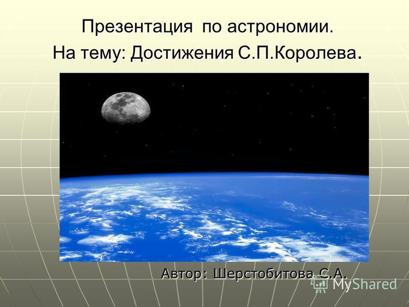 Презентация по астрономии. На тему: Достижения С.П.Королева. Автор: Шерстобитова С.А.