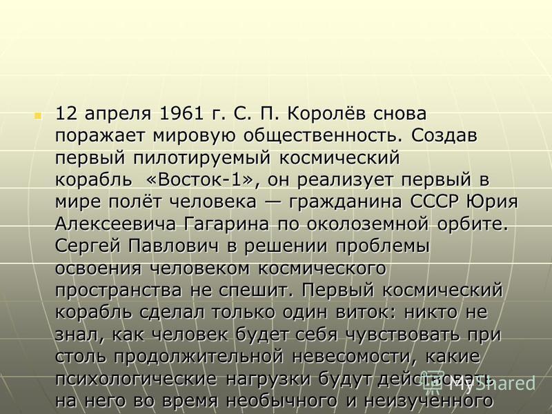 12 апреля 1961 г. С. П. Королёв снова поражает мировую общественность. Создав первый пилотируемый космический корабль «Восток-1», он реализует первый в мире полёт человека гражданина СССР Юрия Алексеевича Гагарина по околоземной орбите. Сергей Павлов