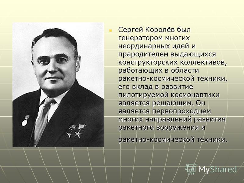 Сергей Королёв был генератором многих неординарных идей и прародителем выдающихся конструкторских коллективов, работающих в области ракетно-космической техники, его вклад в развитие пилотируемой космонавтики является решающим. Он является первопроход