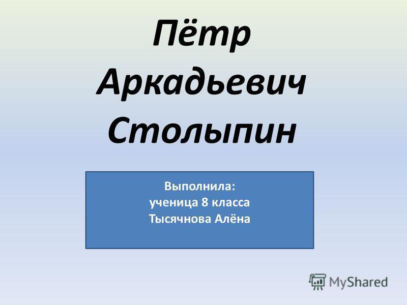 Пётр Аркадьевич Столыпин Выполнила: ученица 8 класса Тысячнова Алёна