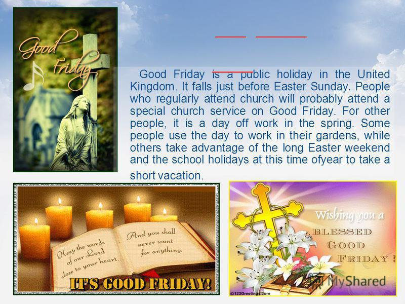 Good Friday is a public holiday in the United Kingdom. It falls just before Easter Sunday. People who regularly attend church will probably attend a special church service on Good Friday. For other people, it is a day off work in the spring. Some peo