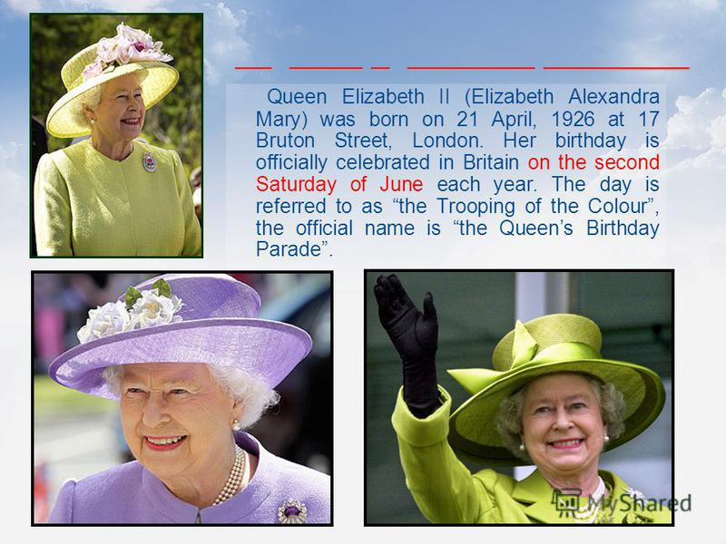 Queen Elizabeth II (Elizabeth Alexandra Mary) was born on 21 April, 1926 at 17 Bruton Street, London. Her birthday is officially celebrated in Britain on the second Saturday of June each year. The day is referred to as the Trooping of the Colour, the