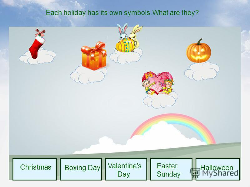 Christmas Boxing Day Valentine's Day Easter Sunday Halloween Each holiday has its own symbols.What are they?
