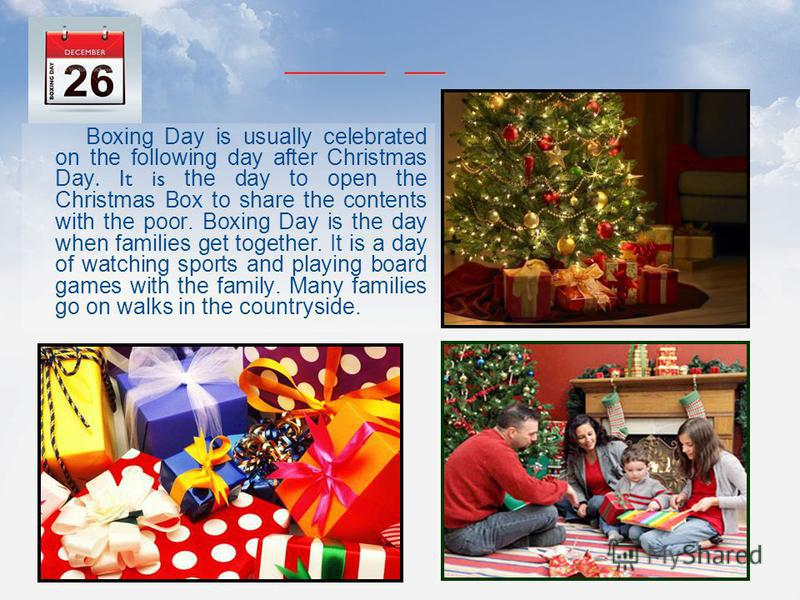 Boxing Day is usually celebrated on the following day after Christmas Day. It is the day to open the Christmas Box to share the contents with the poor. Boxing Day is the day when families get together. It is a day of watching sports and playing board