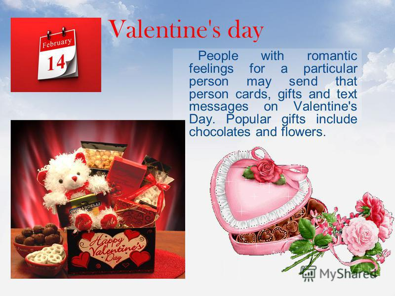 People with romantic feelings for a particular person may send that person cards, gifts and text messages on Valentine's Day. Popular gifts include chocolates and flowers. Valentine's day