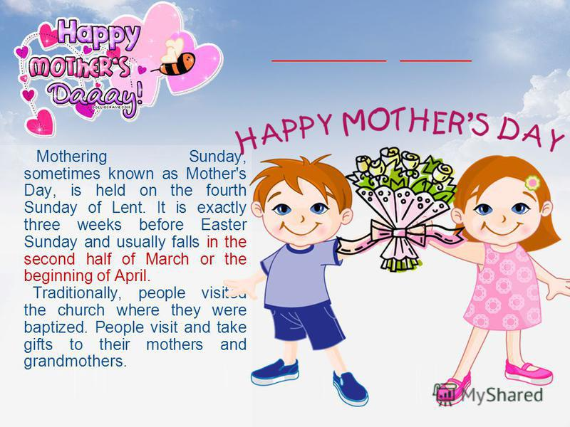 Mothering Sunday, sometimes known as Mother's Day, is held on the fourth Sunday of Lent. It is exactly three weeks before Easter Sunday and usually falls in the second half of March or the beginning of April. Traditionally, people visited the church