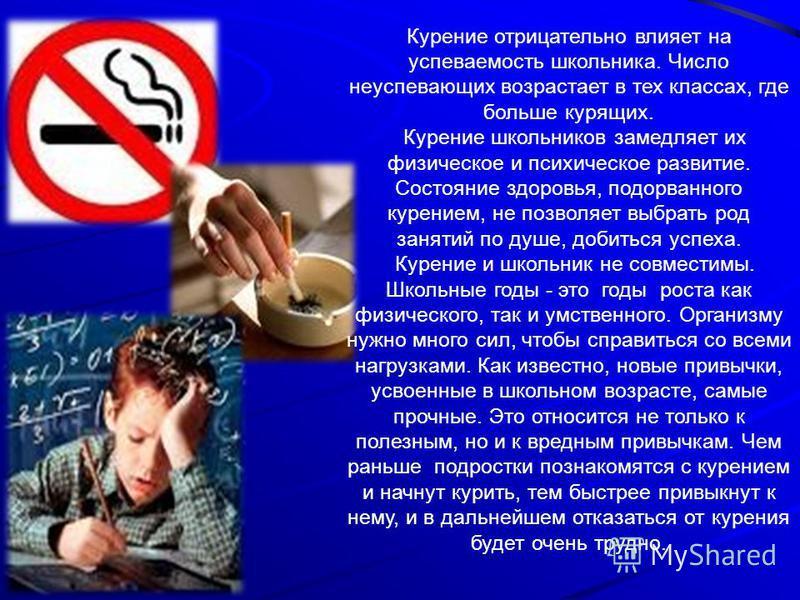 Курение отрицательно влияет на успеваемость школьника. Число неуспевающих возрастает в тех классах, где больше курящих. Курение школьников замедляет их физическое и психическое развитие. Состояние здоровья, подорванного курением, не позволяет выбрать