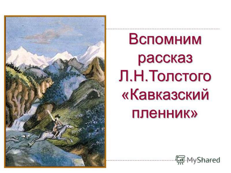 Вспомним рассказ Л.Н.Толстого «Кавказский пленник»