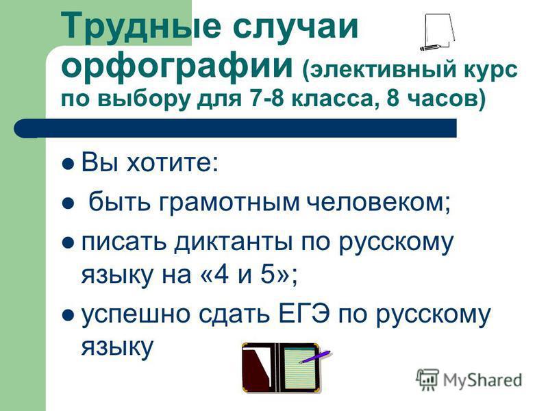 Трудные случаи орфографии (элективный курс по выбору для 7-8 класса, 8 часов) Вы хотите: быть грамотным человеком; писать диктанты по русскому языку на «4 и 5»; успешно сдать ЕГЭ по русскому языку