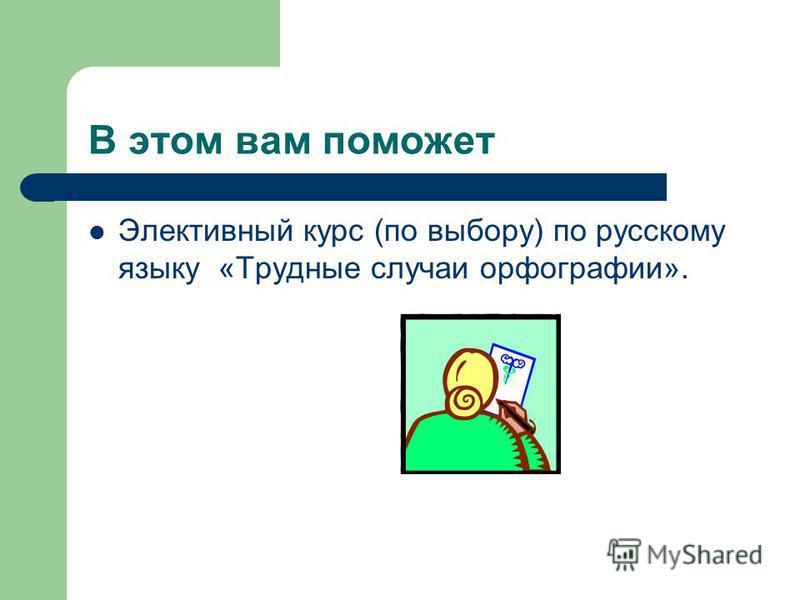 В этом вам поможет Элективный курс (по выбору) по русскому языку «Трудные случаи орфографии».