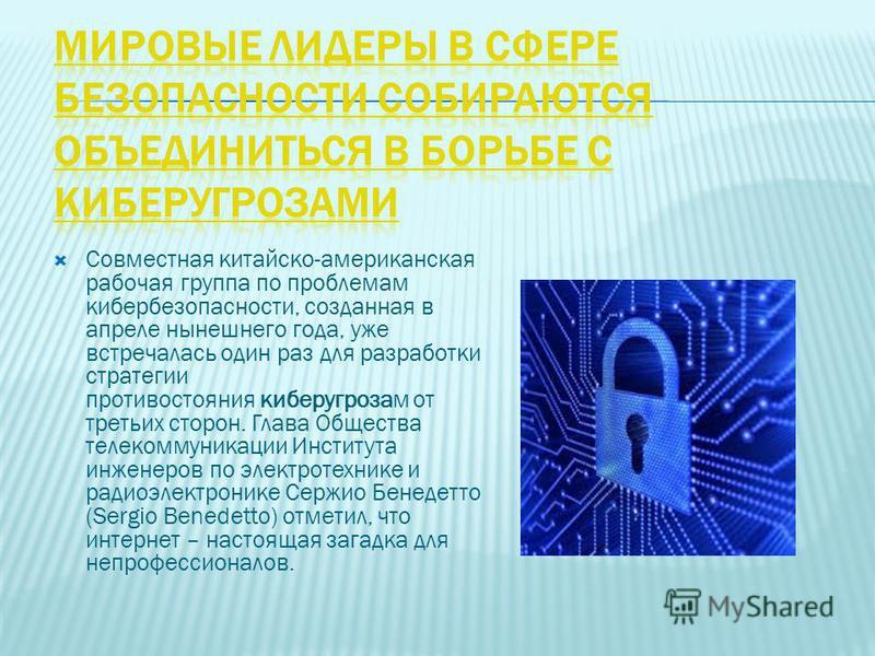 Совместная китайско-американская рабочая группа по проблемам кибербезопасности, созданная в апреле нынешнего года, уже встречалась один раз для разработки стратегии противостояния кибер угрозам от третьих сторон. Глава Общества телекоммуникации Инсти