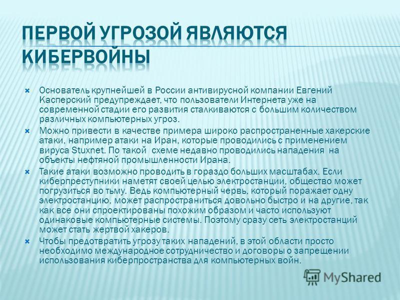 Основатель крупнейшей в России антивирусной компании Евгений Касперский предупреждает, что пользователи Интернета уже на современной стадии его развития сталкиваются с большим количеством различных компьютерных угроз. Можно привести в качестве пример