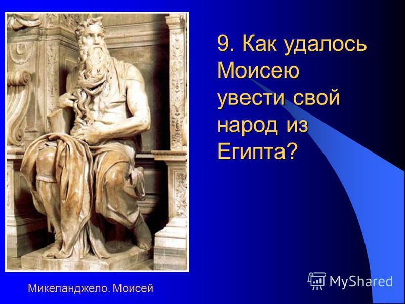 9. Как удалось Моисею увести свой народ из Египта? Микеланджело. Моисей