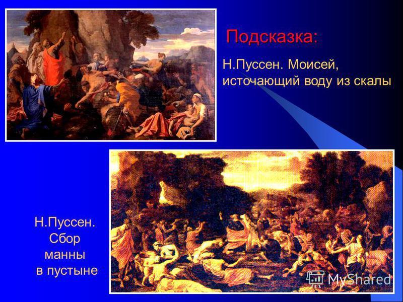 Подсказка: Н.Пуссен. Моисей, источающий воду из скалы Н.Пуссен. Сбор манны в пустыне