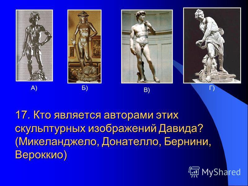 А)Б) В) Г) 17. Кто является авторами этих скульптурных изображений Давида? (Микеланджело, Донателло, Бернини, Вероккио)