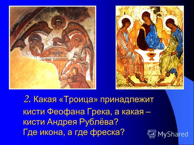2. Какая «Троица» принадлежит кисти Феофана Грека, а какая – кисти Андрея Рублёва? Где икона, а где фреска?