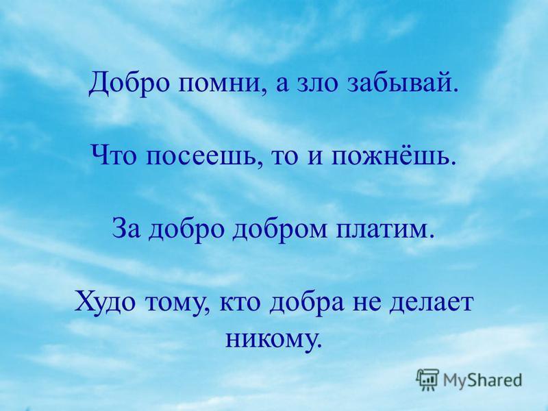 Добро помни, а зло забывай. Что посеешь, то и пожнёшь. За добро добром платим. Худо тому, кто добра не делает никому.
