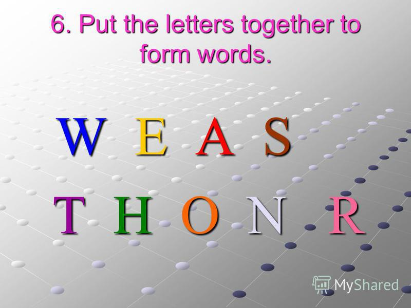 6. Put the letters together to form words. W E A S W E A S T H O N R T H O N R