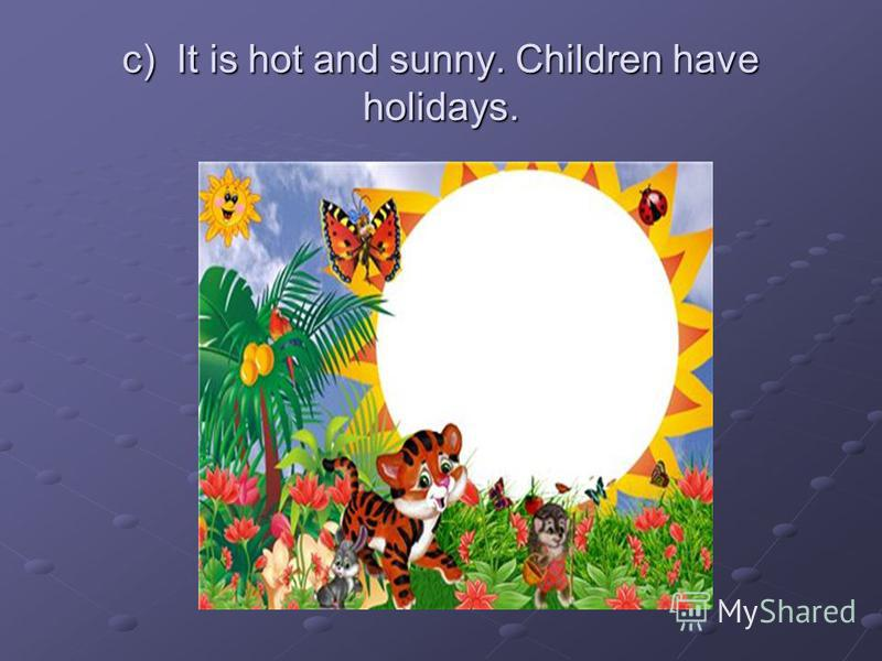 c) It is hot and sunny. Children have holidays.