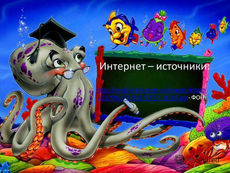 Интернет – источники: http://img0.liveinternet.ru/images/attach /c/2/69/372/69372372_51569.jpghttp://img0.liveinternet.ru/images/attach /c/2/69/372/69372372_51569. jpg - ФОН
