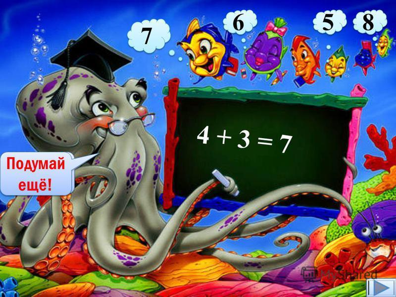 4 + 3 = 7 7 6 6 5 5 8 8 7 Верно! Подумай ещё!