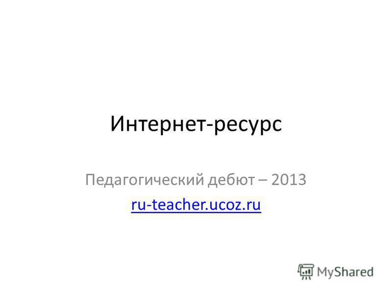 Интернет-ресурс Педагогический дебют – 2013 ru-teacher.ucoz.ru