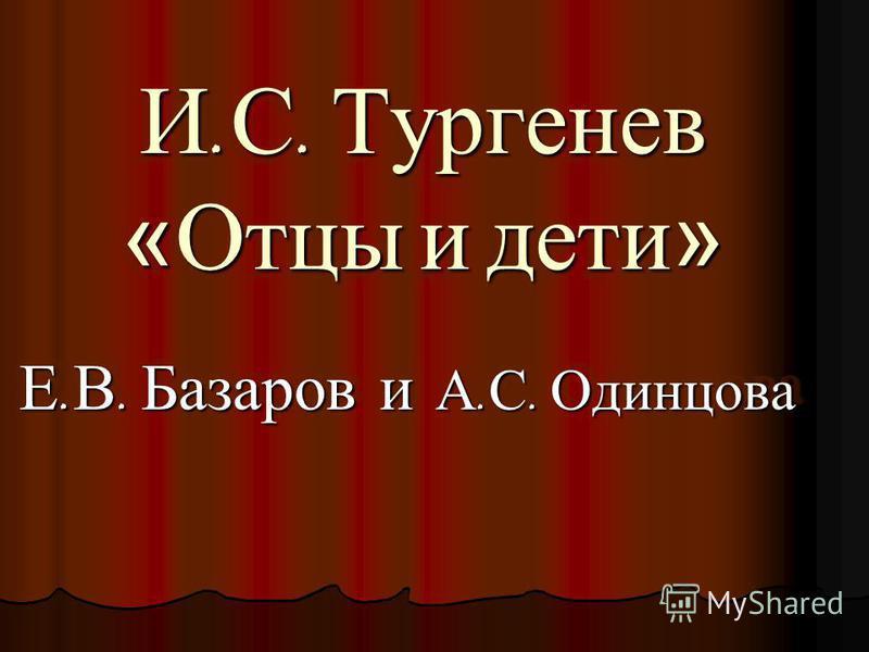И. С. Тургенев «Отцы и дети» Е. В. Базаров и А. С. Одинцова Е. В. Базаров и А. С. Одинцова