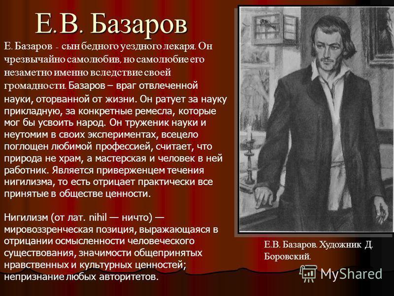 Е. В. Базаров Е. Базаров - сын бедного уездного лекаря. Он чрезвычайно самолюбив, но самолюбие его незаметно именно вследствие своей громадности. Базаров – враг отвлеченной науки, оторванной от жизни. Он ратует за науку прикладную, за конкретные реме